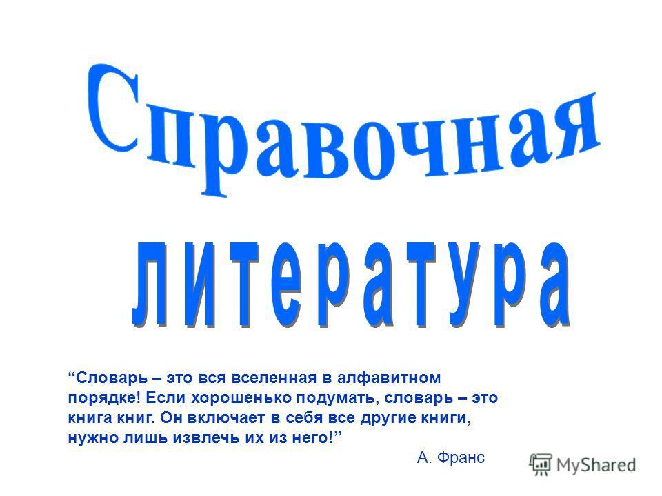 Словарь – это вся вселенная в алфавитном порядке! Если хорошенько подумать, словарь – это книга книг. Он включает в себя все другие книги, нужно лишь извлечь их из него! А. Франс