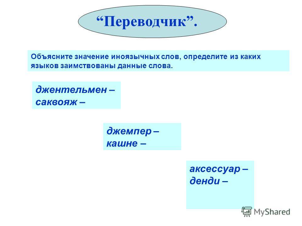 Переводчик. Объясните значение иноязычных слов, определите из каких языков заимствованы данные слова. джентельмен – саквояж – джемпер – кашне – аксессуар – денди –