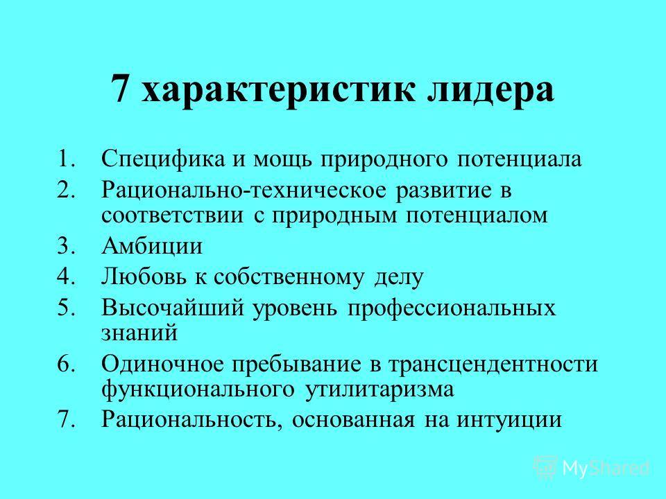7 характеристик лидера 1.Специфика и мощь природного потенциала 2.Рационально-техническое развитие в соответствии с природным потенциалом 3.Амбиции 4.Любовь к собственному делу 5.Высочайший уровень профессиональных знаний 6.Одиночное пребывание в тра