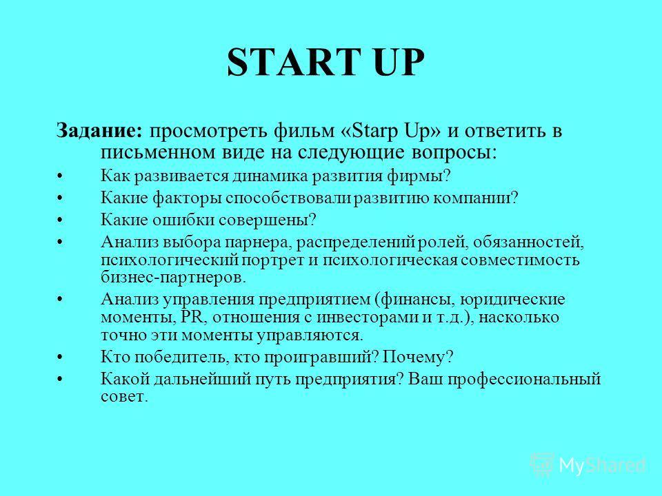 START UP Задание: просмотреть фильм «Starp Up» и ответить в письменном виде на следующие вопросы: Как развивается динамика развития фирмы? Какие факторы способствовали развитию компании? Какие ошибки совершены? Анализ выбора парнера, распределений ро