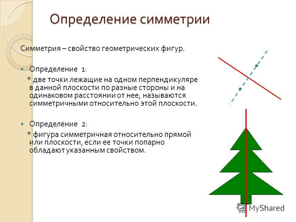 Определение симметрии Симметрия – свойство геометрических фигур. Определение 1: * две точки лежащие на одном перпендикуляре в данной плоскости по разные стороны и на одинаковом расстоянии от нее, называются симметричными относительно этой плоскости.