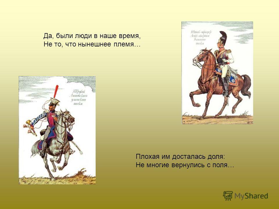 Да, были люди в наше время, Не то, что нынешнее племя… Плохая им досталась доля: Не многие вернулись с поля…