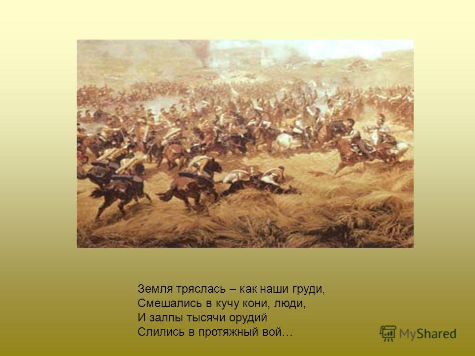 Земля тряслась – как наши груди, Смешались в кучу кони, люди, И залпы тысячи орудий Слились в протяжный вой…