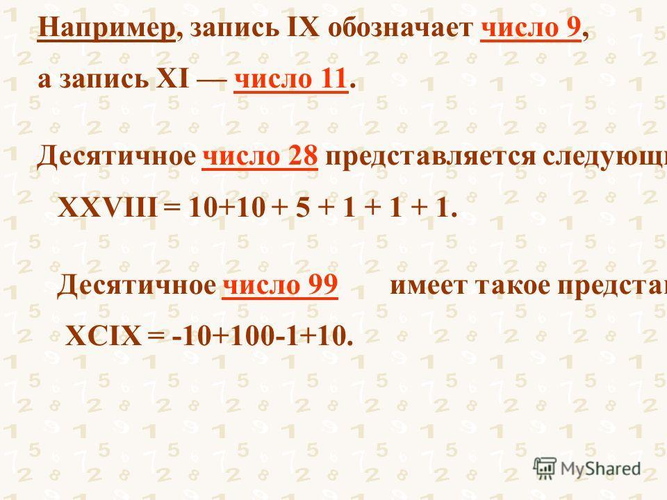 Например, запись IX обозначает число 9, а запись XI число 11. Десятичное число 28 представляется следующим образом: XXVIII = 10+10 + 5 + 1 + 1 + 1. Десятичное число 99 имеет такое представление: XCIX = -10+100-1+10.