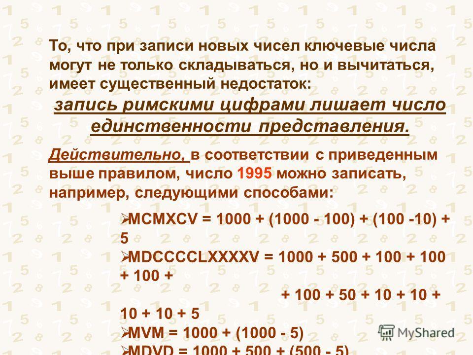 То, что при записи новых чисел ключевые числа могут не только складываться, но и вычитаться, имеет существенный недостаток: запись римскими цифрами лишает число единственности представления. Действительно, в соответствии с приведенным выше правилом,