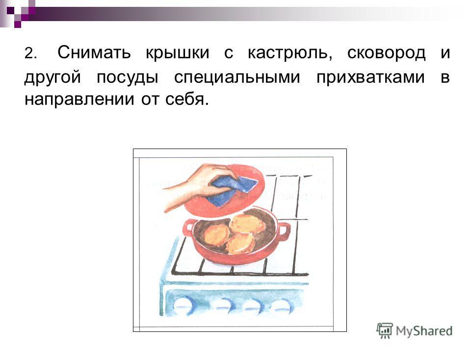 2. Снимать крышки с кастрюль, сковород и другой посуды специальными прихватками в направлении от себя.