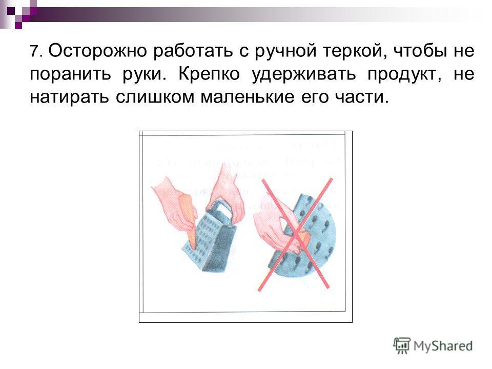 7. Осторожно работать с ручной теркой, чтобы не поранить руки. Крепко удерживать продукт, не натирать слишком маленькие его части.