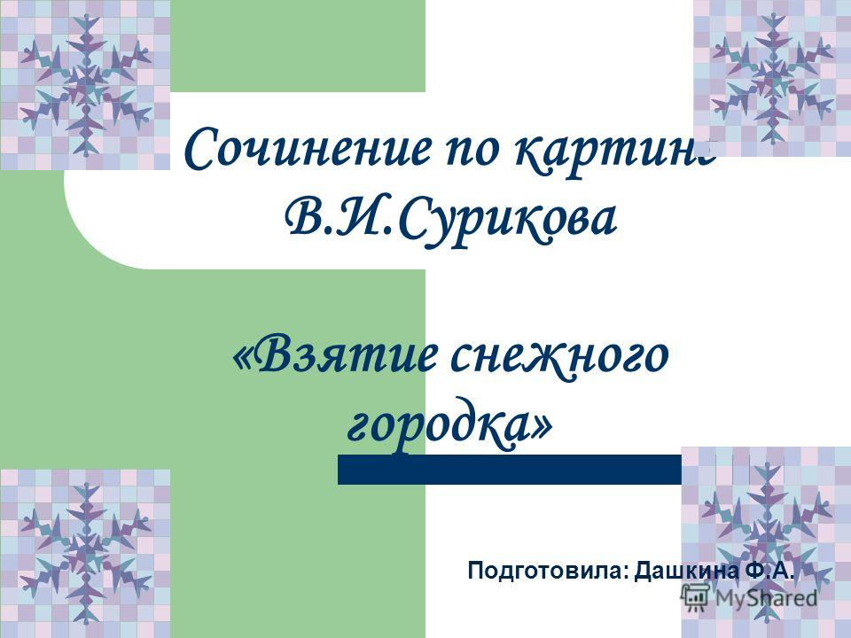 Сочинение по картине В.И.Сурикова «Взятие снежного городка» Подготовила: Дашкина Ф.А.