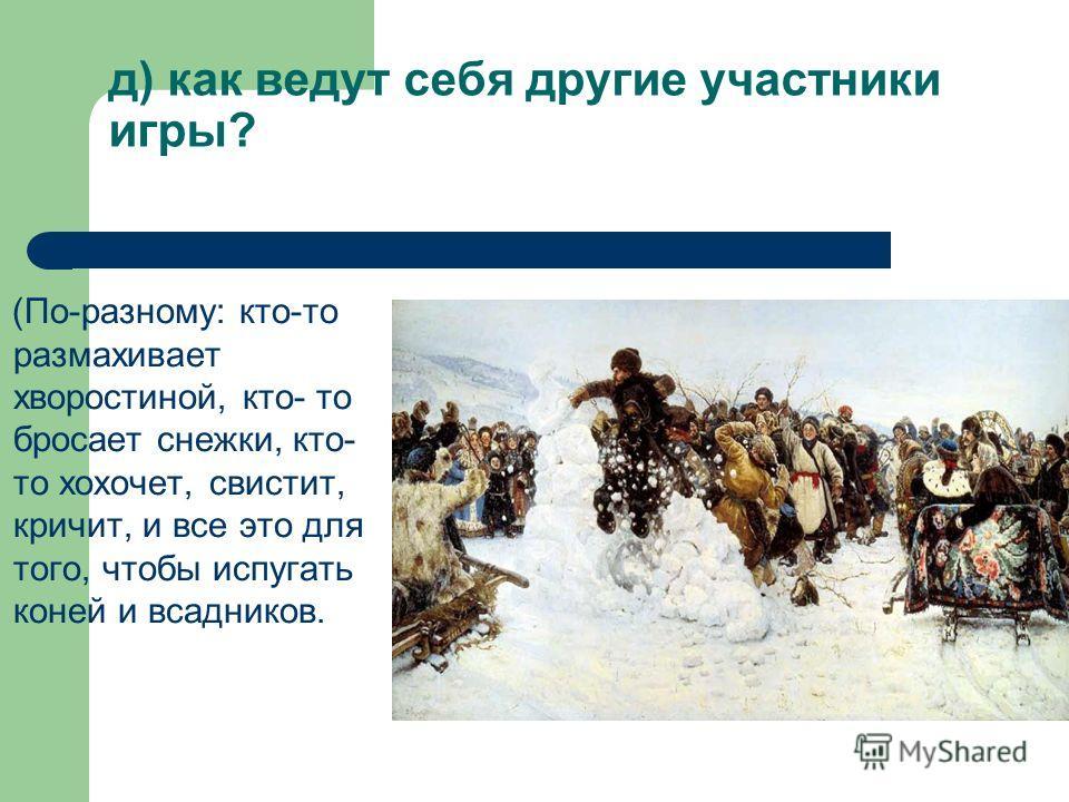 д) как ведут себя другие участники игры? (По-разному: кто-то размахивает хворостиной, кто- то бросает снежки, кто- то хохочет, свистит, кричит, и все это для того, чтобы испугать коней и всадников.