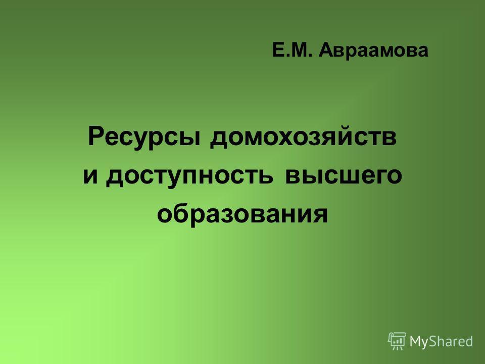Е.М. Авраамова Ресурсы домохозяйств и доступность высшего образования