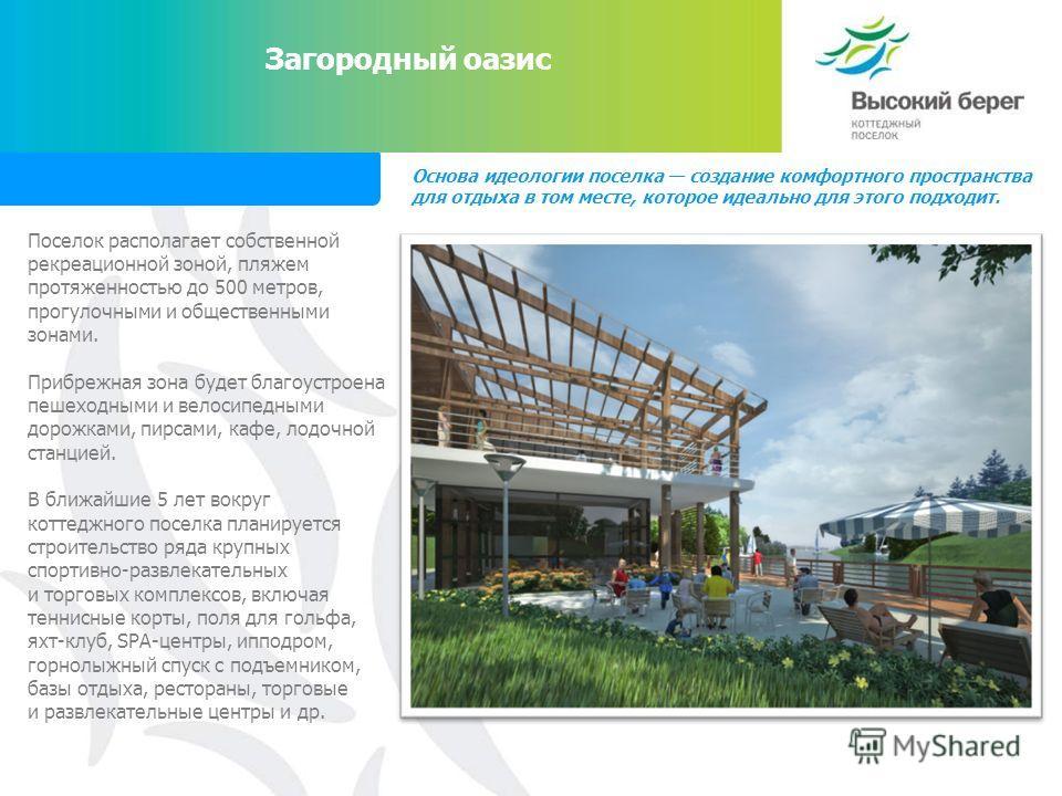 Загородный оазис Основа идеологии поселка создание комфортного пространства для отдыха в том месте, которое идеально для этого подходит. Поселок располагает собственной рекреационной зоной, пляжем протяженностью до 500 метров, прогулочными и обществе