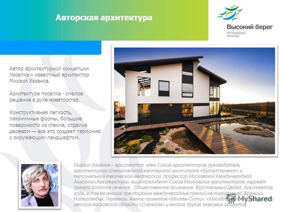 Авторская архитектура Автор архитектурной концепции поселка – известный архитектор Михаил Хазанов. Архитектура поселка - смелое решение в духе новаторства. Конструктивная легкость, лаконичные формы, большие поверхности из стекла, отделка деревом все