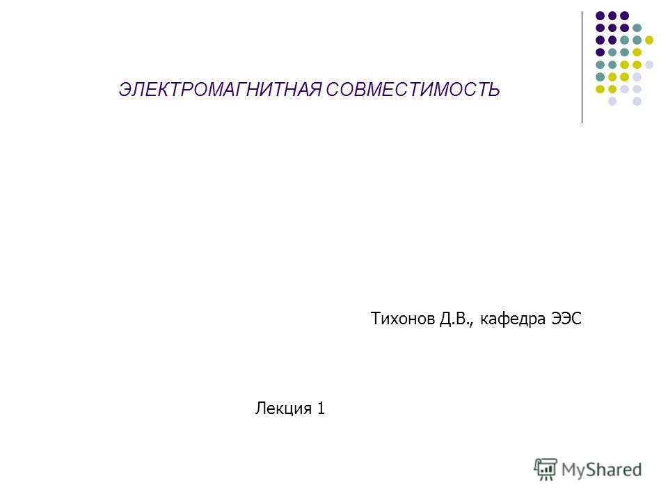 ЭЛЕКТРОМАГНИТНАЯ СОВМЕСТИМОСТЬ Тихонов Д.В., кафедра ЭЭС Лекция 1