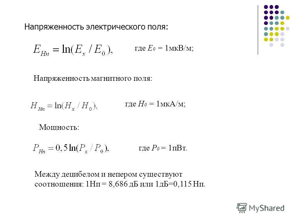 Напряженность электрического поля: где Е 0 = 1мкВ/м; Напряженность магнитного поля: где Н 0 = 1мкА/м; Мощность: где Р 0 = 1пВт. Между децибелом и непером существуют соотношения: 1Нп = 8,686 дБ или 1дБ=0,115 Нп.