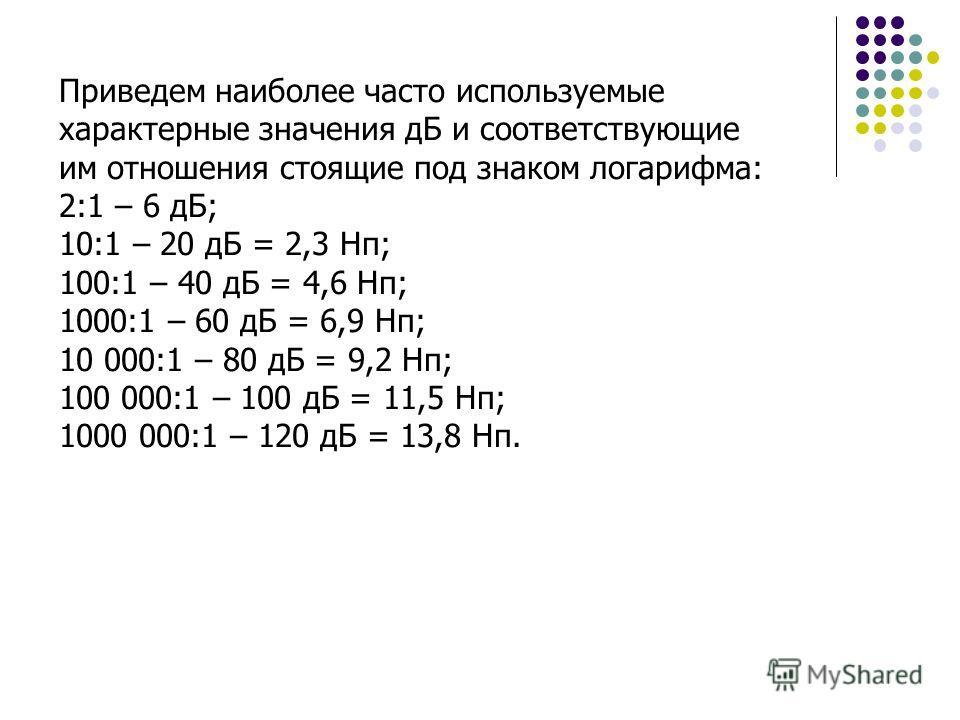Приведем наиболее часто используемые характерные значения дБ и соответствующие им отношения стоящие под знаком логарифма: 2:1 – 6 дБ; 10:1 – 20 дБ = 2,3 Нп; 100:1 – 40 дБ = 4,6 Нп; 1000:1 – 60 дБ = 6,9 Нп; 10 000:1 – 80 дБ = 9,2 Нп; 100 000:1 – 100 д