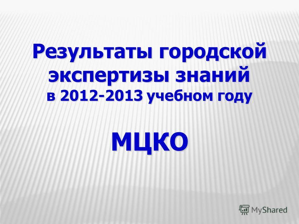 Результаты городской экспертизы знаний в 2012-2013 учебном году МЦКО