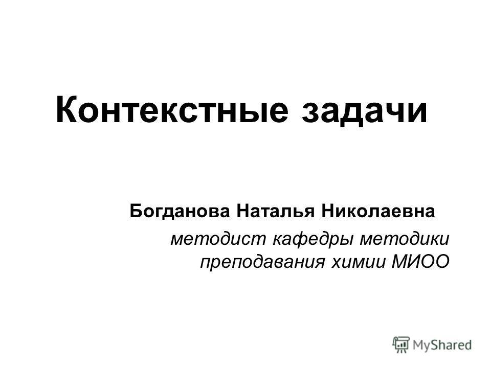Контекстные задачи Богданова Наталья Николаевна методист кафедры методики преподавания химии МИОО