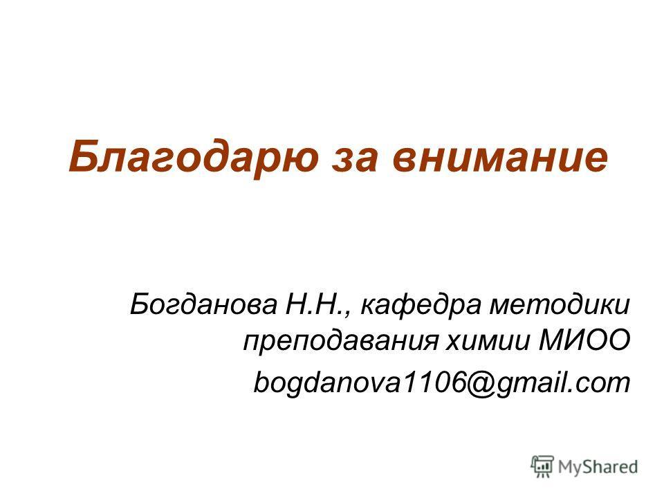 Благодарю за внимание Богданова Н.Н., кафедра методики преподавания химии МИОО bogdanova1106@gmail.com
