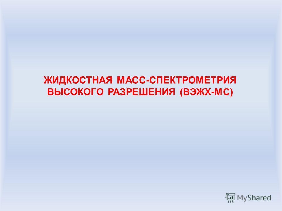 ЖИДКОСТНАЯ МАСС-СПЕКТРОМЕТРИЯ ВЫСОКОГО РАЗРЕШЕНИЯ (ВЭЖХ-МС)