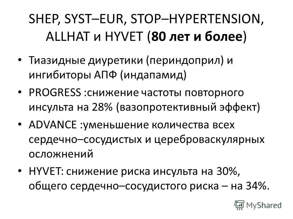 SHEP, SYST–EUR, STOP–HYPERTENSION, ALLHAT и HYVET (80 лет и более) Тиазидные диуретики (периндоприл) и ингибиторы АПФ (индапамид) PROGRESS :снижение частоты повторного инсульта на 28% (вазопротективный эффект) ADVANCE :уменьшение количества всех серд