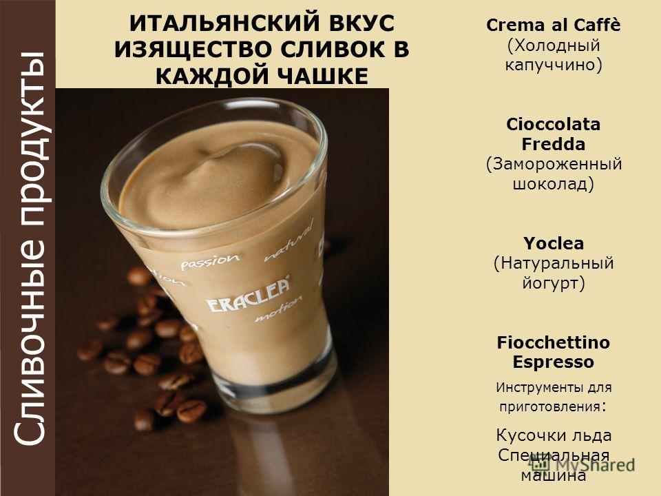 Сливочные продукты Crema al Caffè (Холодный капуччино) Cioccolata Fredda (Замороженный шоколад) Yoclea (Натуральный йогурт) Fiocchettino Espresso Инструменты для приготовления : Кусочки льда Специальная машина ИТАЛЬЯНСКИЙ ВКУС ИЗЯЩЕСТВО СЛИВОК В КАЖД