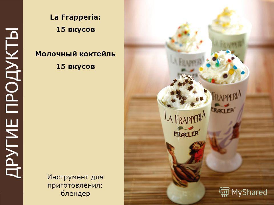 ДРУГИЕ ПРОДУКТЫ La Frapperia: 15 вкусов Молочный коктейль 15 вкусов Инструмент для приготовления: блендер