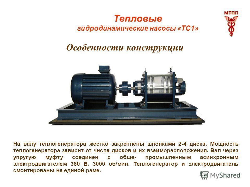 Тепловые гидродинамические насосы «ТС1» Особенности конструкции На валу теплогенератора жестко закреплены шпонками 2-4 диска. Мощность теплогенератора зависит от числа дисков и их взаиморасположения. Вал через упругую муфту соединен с обще- промышлен