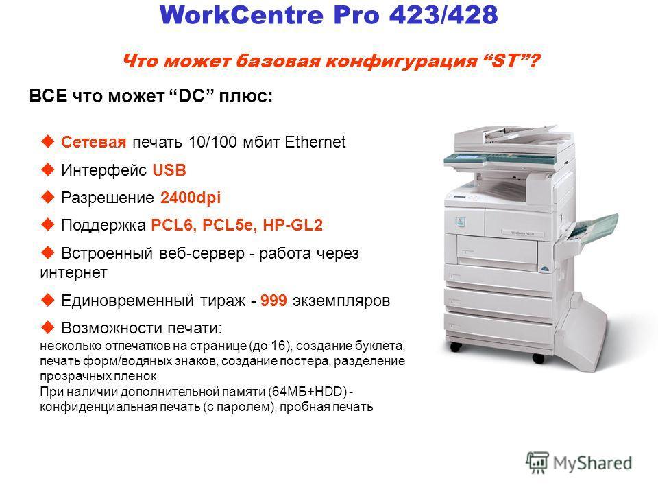 WorkCentre Pro 423/428 Что может базовая конфигурация ST? u Сетевая печать 10/100 мбит Ethernet u Интерфейс USB u Разрешение 2400dpi u Поддержка PCL6, PCL5e, HP-GL2 u Встроенный веб-сервер - работа через интернет u Единовременный тираж - 999 экземпля