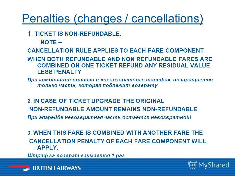 1. TICKET IS NON-REFUNDABLE. NOTE – CANCELLATION RULE APPLIES TO EACH FARE COMPONENT WHEN BOTH REFUNDABLE AND NON REFUNDABLE FARES ARE СOMBINED ON ONE TICKET REFUND ANY RESIDUAL VALUE LESS PENALTY При комбинации полного и «невозвратного тарифа», возв