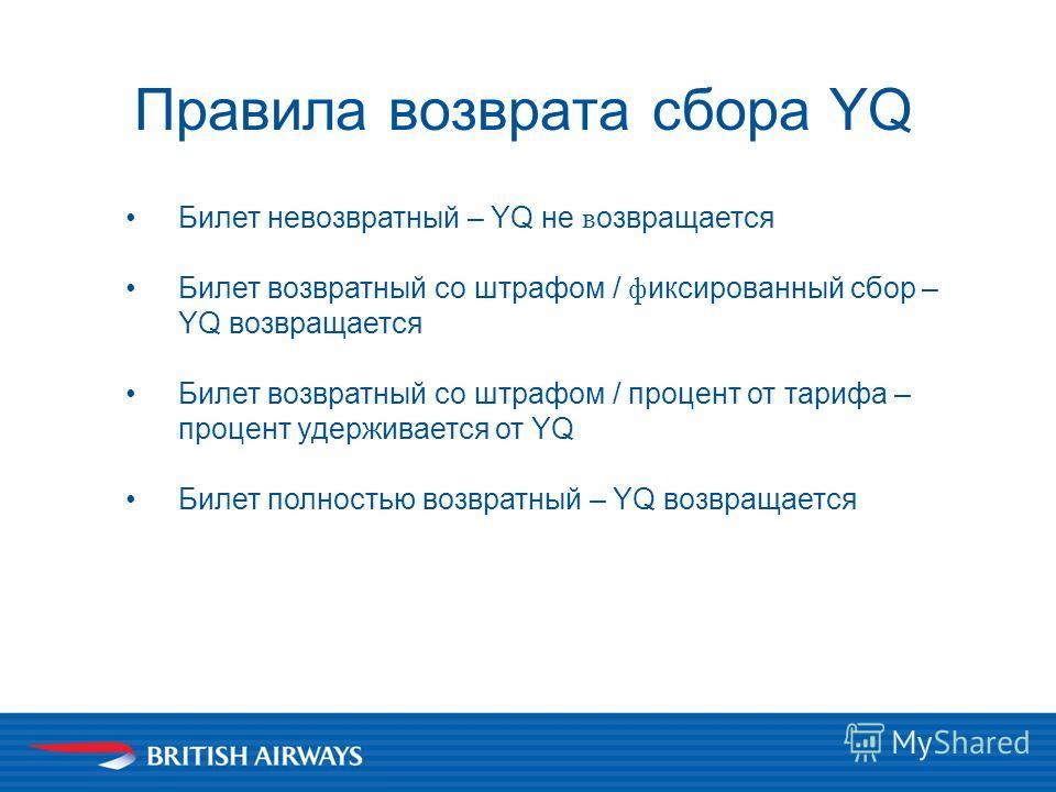 Правила возврата сбора YQ Билет невозвратный – YQ не в озвращается Билет возвратный со штрафом / ф иксированный сбор – YQ возвращается Билет возвратный со штрафом / процент от тарифа – процент удерживается от YQ Билет полностью возвратный – YQ возвра