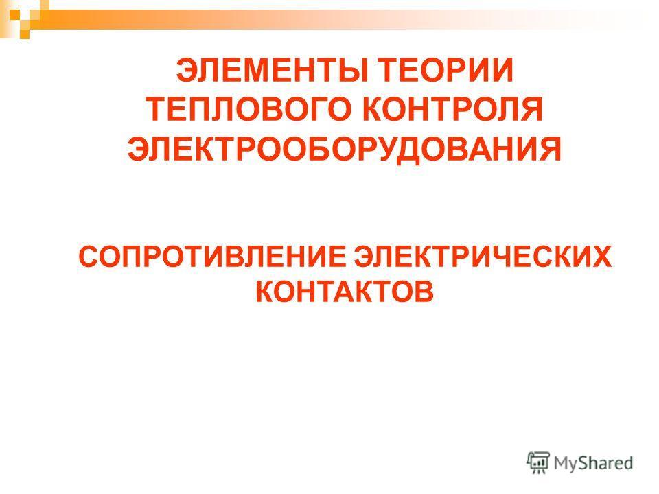 ЭЛЕМЕНТЫ ТЕОРИИ ТЕПЛОВОГО КОНТРОЛЯ ЭЛЕКТРООБОРУДОВАНИЯ СОПРОТИВЛЕНИЕ ЭЛЕКТРИЧЕСКИХ КОНТАКТОВ