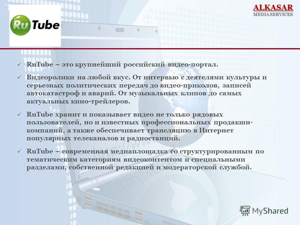RuTube – это крупнейший российский видео-портал. Видеоролики на любой вкус. От интервью с деятелями культуры и серьезных политических передач до видео-приколов, записей автокатастроф и аварий. От музыкальных клипов до самых актуальных кино-трейлеров.