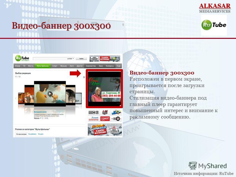 Видео-баннер 300х300 Расположен в первом экране, проигрывается после загрузки страницы. Стилизация видео-баннера под главный плеер гарантирует повышенный интерес и внимание к рекламному сообщению. Источник информации: RuTube