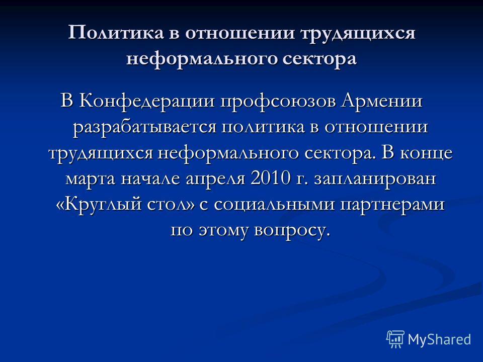 Политика в отношении трудящихся неформального сектора В Конфедерации профсоюзов Армении разрабатывается политика в отношении трудящихся неформального сектора. В конце марта начале апреля 2010 г. запланирован «Круглый стол» с социальными партнерами по