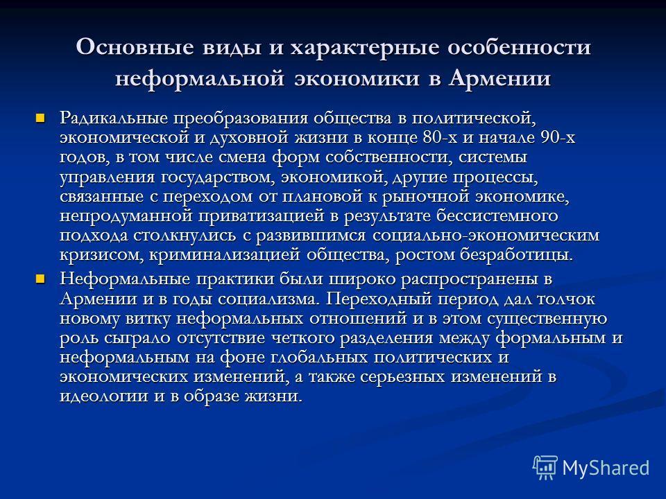 Основные виды и характерные особенности неформальной экономики в Армении Радикальные преобразования общества в политической, экономической и духовной жизни в конце 80-х и начале 90-х годов, в том числе смена форм собственности, системы управления гос