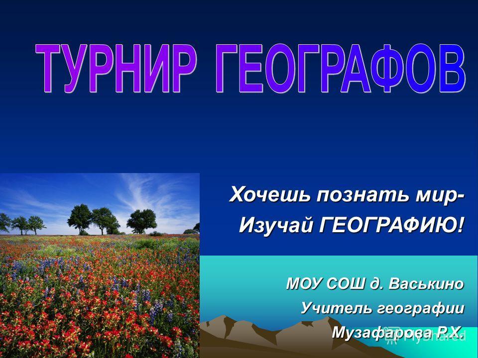 Хочешь познать мир- Хочешь познать мир- Изучай ГЕОГРАФИЮ! МОУ СОШ д. Васькино Учитель географии Музафарова Р.Х.