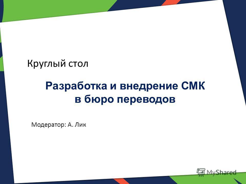 Разработка и внедрение СМК в бюро переводов Круглый стол Модератор: А. Лик