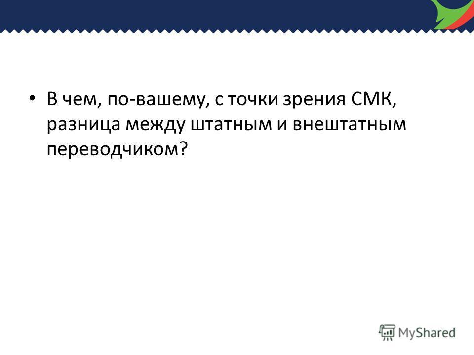 В чем, по-вашему, с точки зрения СМК, разница между штатным и внештатным переводчиком?