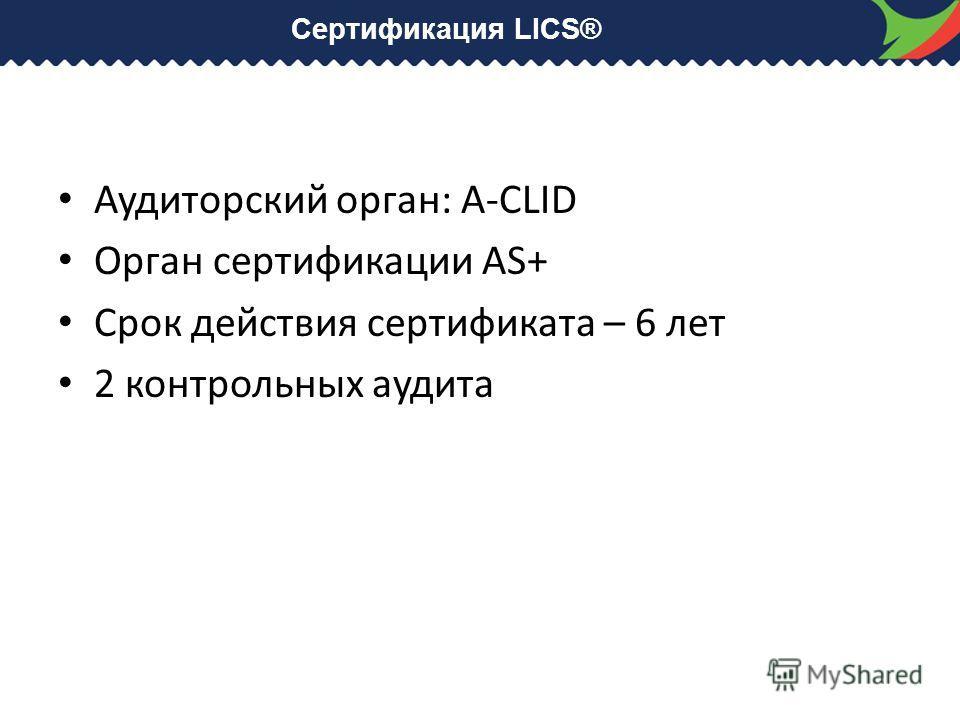 Сертификация LICS® Аудиторский орган: A-CLID Орган сертификации AS+ Срок действия сертификата – 6 лет 2 контрольных аудита
