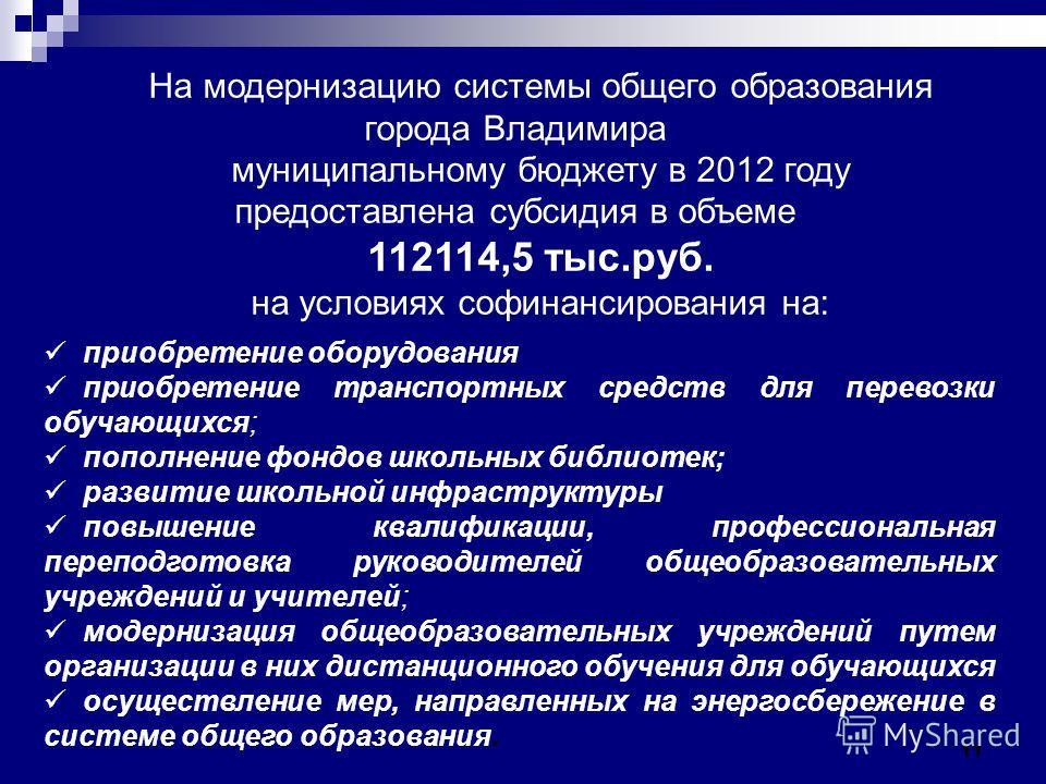 11 На модернизацию системы общего образования города Владимира муниципальному бюджету в 2012 году предоставлена субсидия в объеме 112114,5 тыс.руб. на условиях софинансирования на: приобретение оборудования приобретение транспортных средств для перев