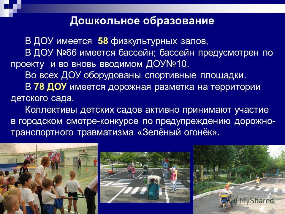60 Дошкольное образование В ДОУ имеется 58 физкультурных залов, В ДОУ 66 имеется бассейн; бассейн предусмотрен по проекту и во вновь вводимом ДОУ10. Во всех ДОУ оборудованы спортивные площадки. В 78 ДОУ имеется дорожная разметка на территории детског