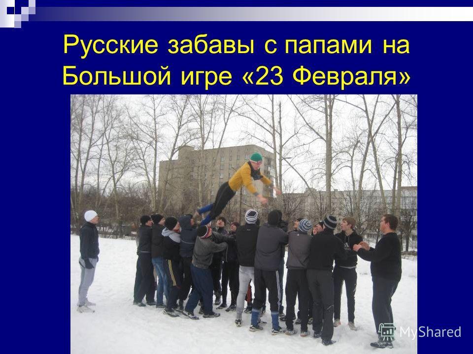 Русские забавы с папами на Большой игре «23 Февраля»