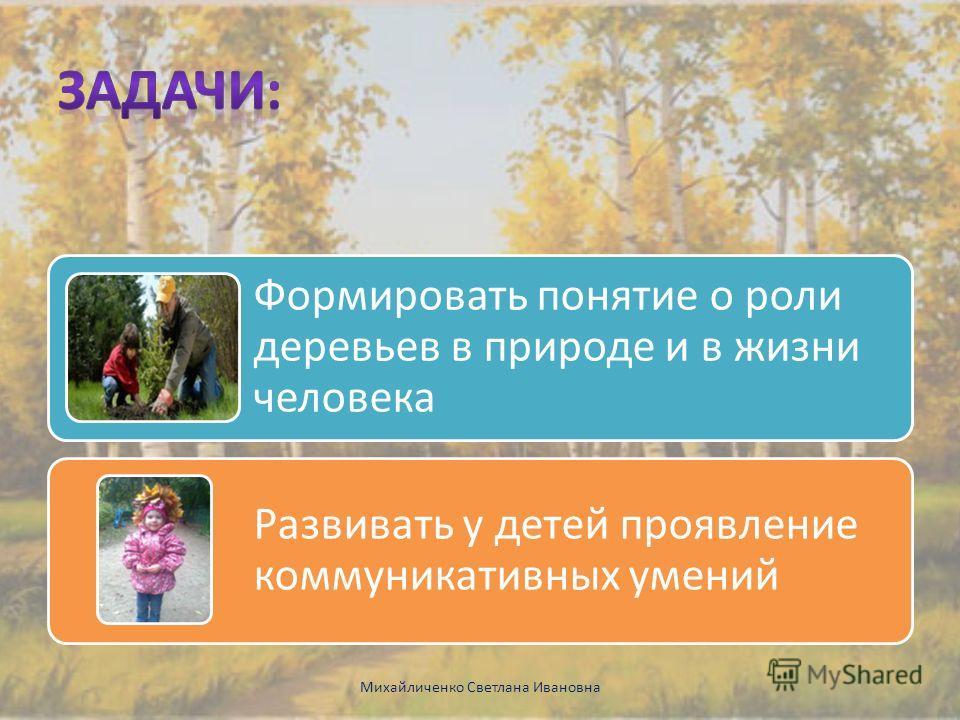 Формировать понятие о роли деревьев в природе и в жизни человека Развивать у детей проявление коммуникативных умений Михайличенко Светлана Ивановна