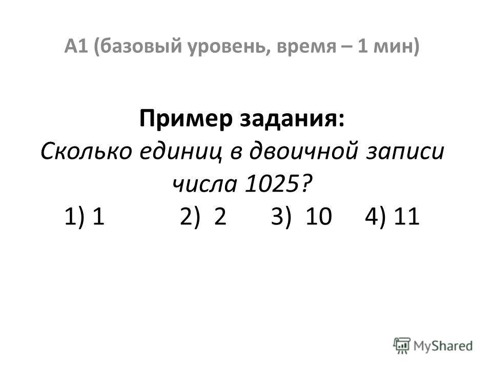 Пример задания: Сколько единиц в двоичной записи числа 1025? 1) 1 2) 2 3) 10 4) 11 А1 (базовый уровень, время – 1 мин)