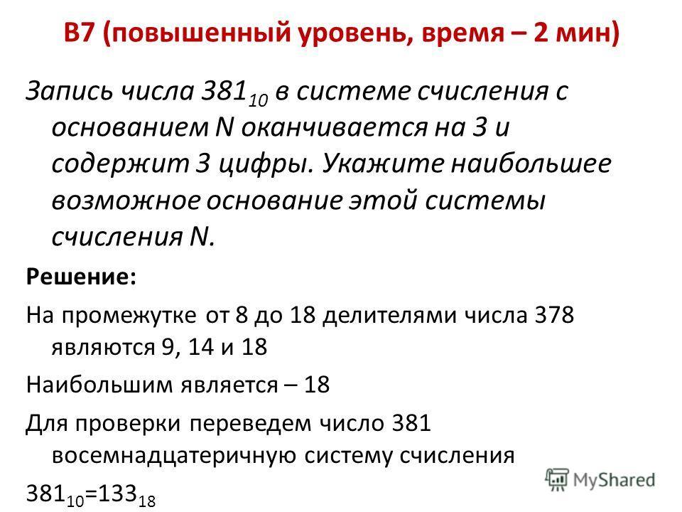 B7 (повышенный уровень, время – 2 мин) Запись числа 381 10 в системе счисления с основанием N оканчивается на 3 и содержит 3 цифры. Укажите наибольшее возможное основание этой системы счисления N. Решение: На промежутке от 8 до 18 делителями числа 37