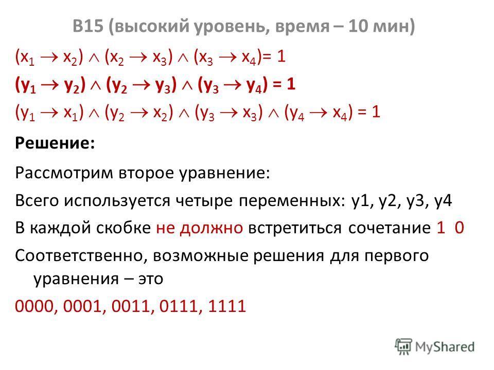 B15 (высокий уровень, время – 10 мин) (x 1 x 2 ) (x 2 x 3 ) (x 3 x 4 )= 1 (у 1 у 2 ) (у 2 у 3 ) (у 3 у 4 ) = 1 (y 1 x 1 ) (y 2 x 2 ) (y 3 x 3 ) (y 4 x 4 ) = 1 Решение: Рассмотрим второе уравнение: Всего используется четыре переменных: y1, y2, y3, y4