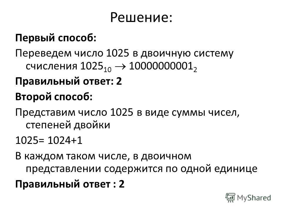 Решение: Первый способ: Переведем число 1025 в двоичную систему счисления 1025 10 10000000001 2 Правильный ответ: 2 Второй способ: Представим число 1025 в виде суммы чисел, степеней двойки 1025= 1024+1 В каждом таком числе, в двоичном представлении с