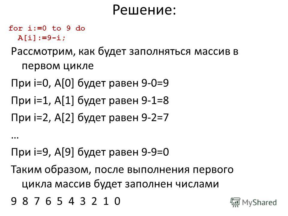 Решение: Рассмотрим, как будет заполняться массив в первом цикле При i=0, A[0] будет равен 9-0=9 При i=1, A[1] будет равен 9-1=8 При i=2, A[2] будет равен 9-2=7 … При i=9, A[9] будет равен 9-9=0 Таким образом, после выполнения первого цикла массив бу
