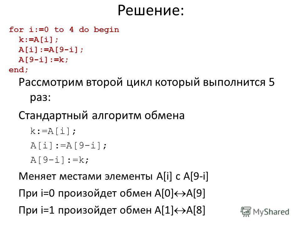 Решение: Рассмотрим второй цикл который выполнится 5 раз: Стандартный алгоритм обмена k:=A[i]; A[i]:=A[9-i]; A[9-i]:=k; Меняет местами элементы A[i] с A[9-i] При i=0 произойдет обмен A[0] A[9] При i=1 произойдет обмен A[1] A[8] for i:=0 to 4 do begin