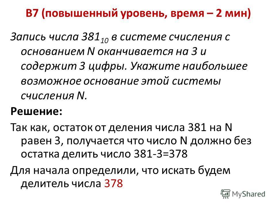 B7 (повышенный уровень, время – 2 мин) Запись числа 381 10 в системе счисления с основанием N оканчивается на 3 и содержит 3 цифры. Укажите наибольшее возможное основание этой системы счисления N. Решение: Так как, остаток от деления числа 381 на N р